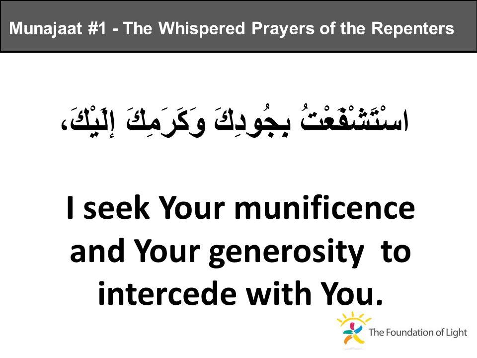 اسْتَشْفَعْتُ بِجُودِكَ وَكَرَمِكَ إلَيْكَ، I seek Your munificence and Your generosity to intercede with You, Munajaat #1 - The Whispered Prayers of the Repenters