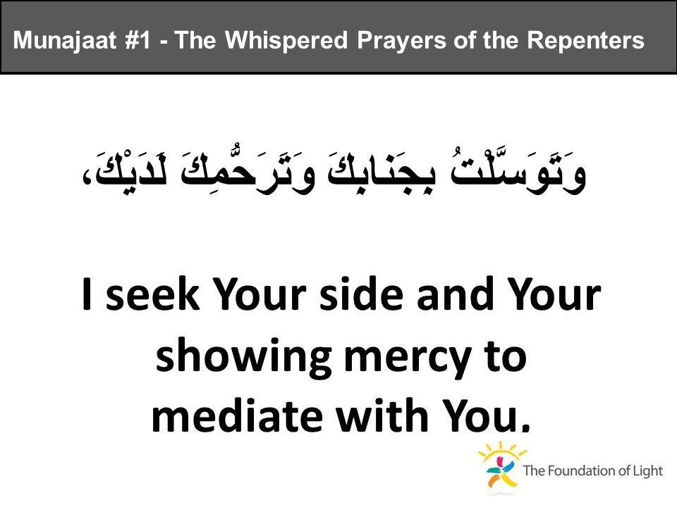 وَتَوَسَّلْتُ بِجَنابِكَ وَتَرَحُّمِكَ لَدَيْكَ، I seek Your side and Your showing mercy to mediate with You, Munajaat #1 - The Whispered Prayers of the Repenters