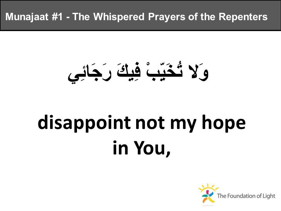 وَلا تُخَيِّبْ فِيكَ رَجَائِي disappoint not my hope in You, Munajaat #1 - The Whispered Prayers of the Repenters