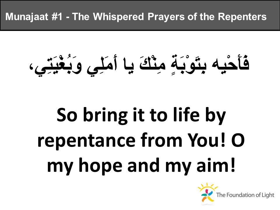 فَأَحْيِه بِتَوْبَةٍ مِنْكَ يا أَمَلِي وَبُغْيَتِي، So bring it to life by repentance from You.