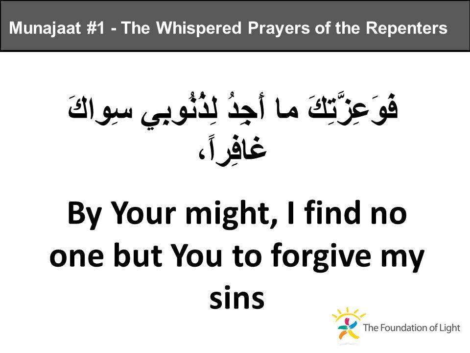فَوَعِزَّتِكَ ما أَجِدُ لِذُنُوبِي سِواكَ غافِراً، By Your might, I find no one but You to forgive my sins Munajaat #1 - The Whispered Prayers of the Repenters