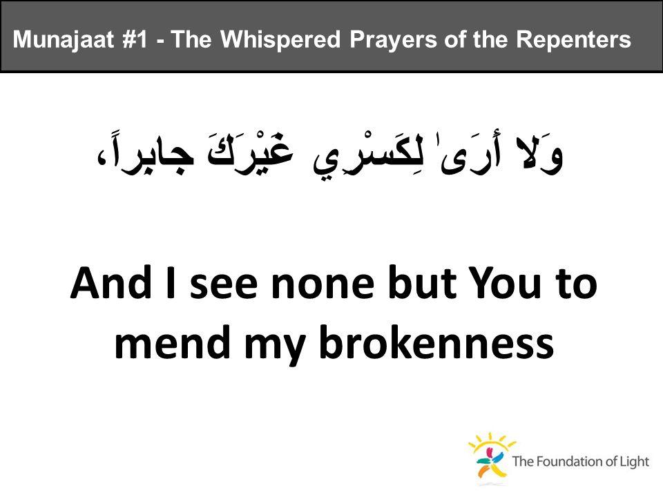 وَلا أَرَىٰ لِكَسْرِي غَيْرَكَ جابِراً، And I see none but You to mend my brokenness Munajaat #1 - The Whispered Prayers of the Repenters
