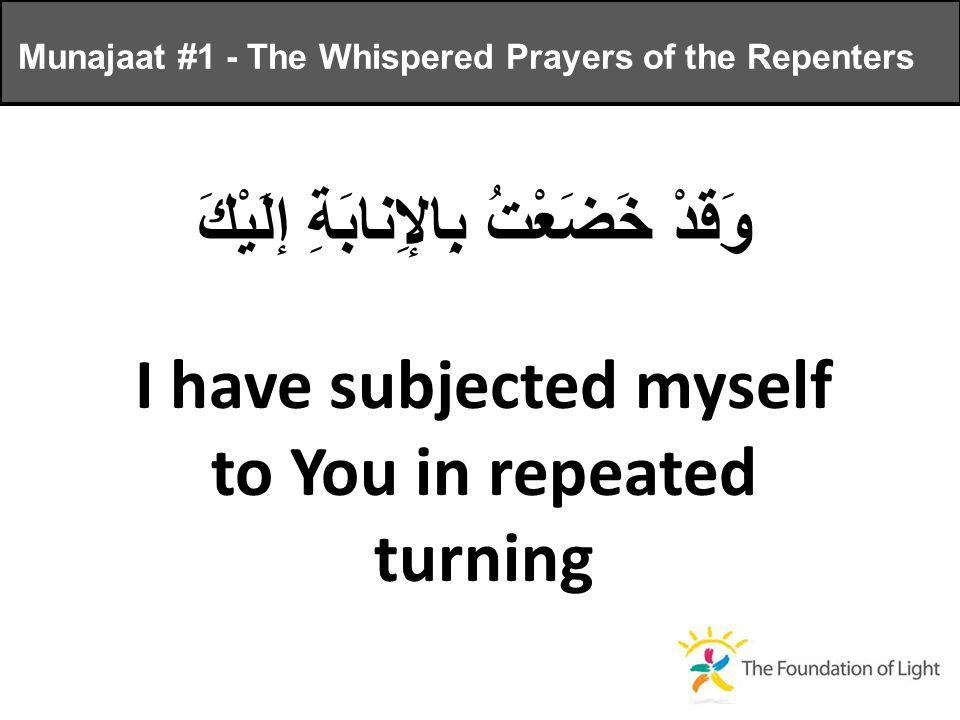 وَقَدْ خَضَعْتُ بِالإِنابَةِ إلَيْكَ I have subjected myself to You in repeated turning Munajaat #1 - The Whispered Prayers of the Repenters