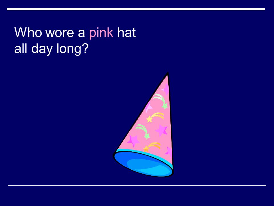 Who wore a pink hat all day long