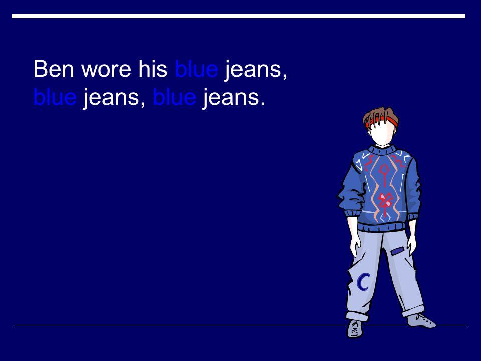 Ben wore his blue jeans, blue jeans, blue jeans.