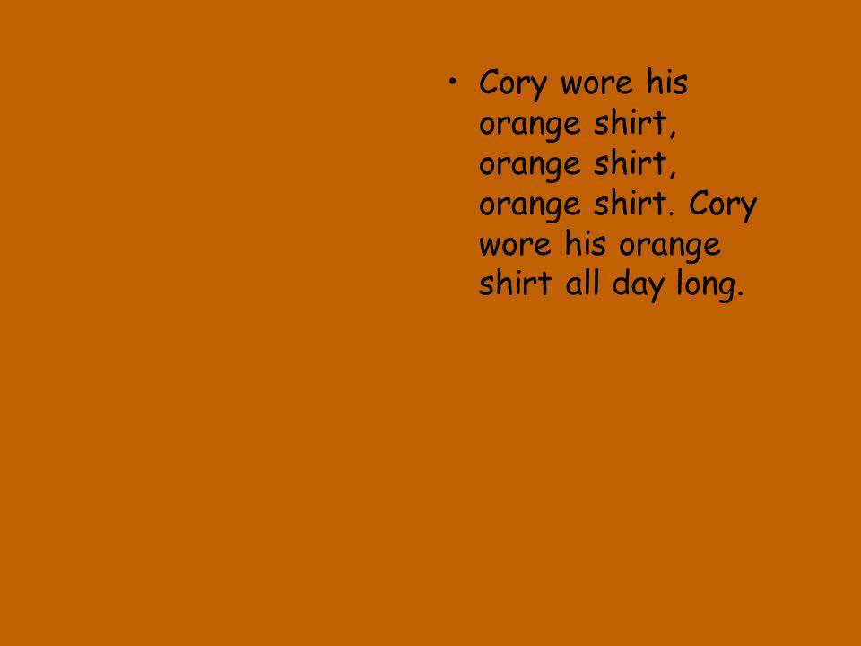 Cory wore his orange shirt, orange shirt, orange shirt. Cory wore his orange shirt all day long.