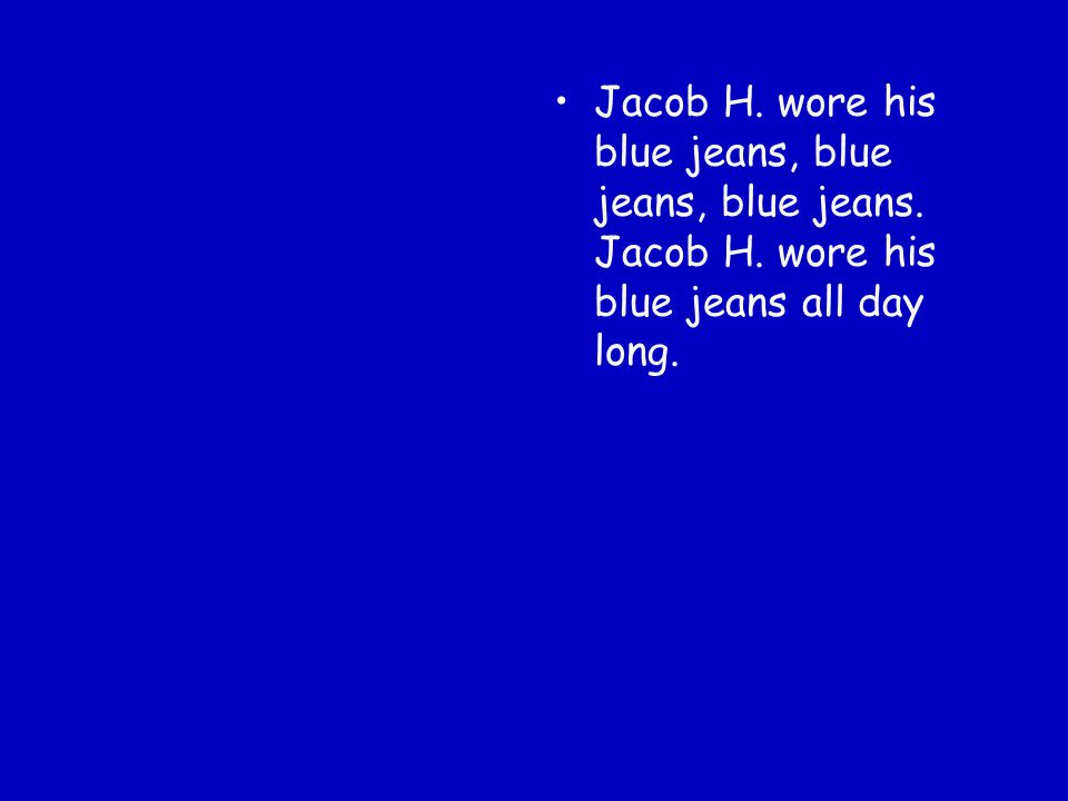 Jacob H. wore his blue jeans, blue jeans, blue jeans. Jacob H. wore his blue jeans all day long.