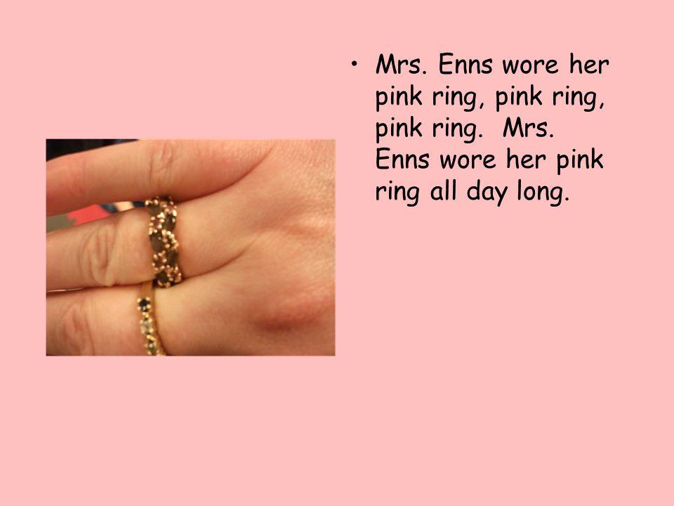 Mrs. Enns wore her pink ring, pink ring, pink ring. Mrs. Enns wore her pink ring all day long.