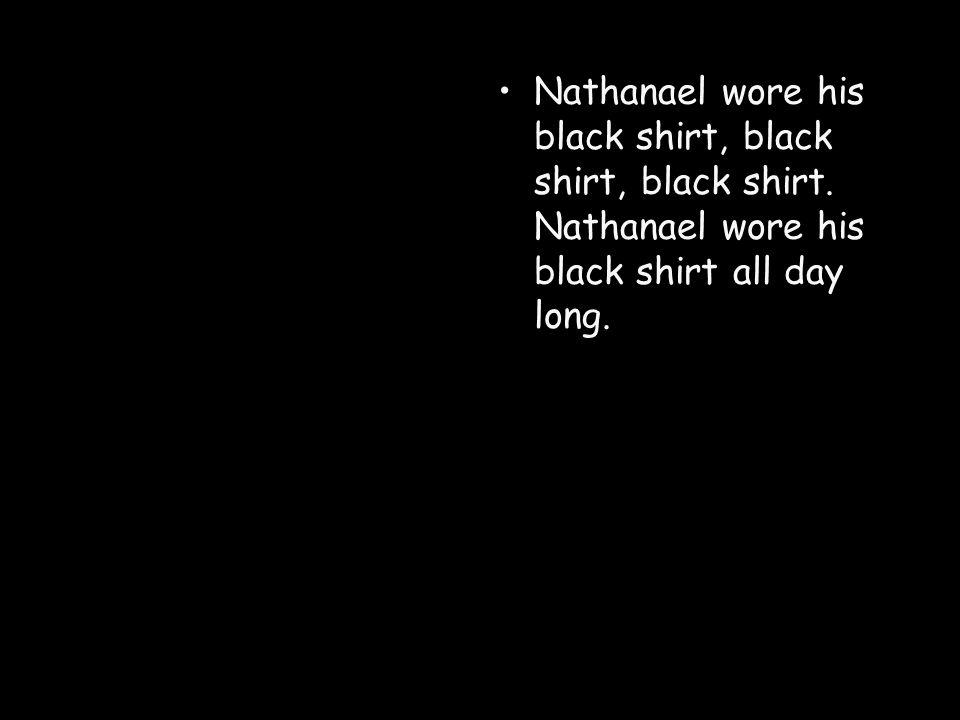 Nathanael wore his black shirt, black shirt, black shirt.