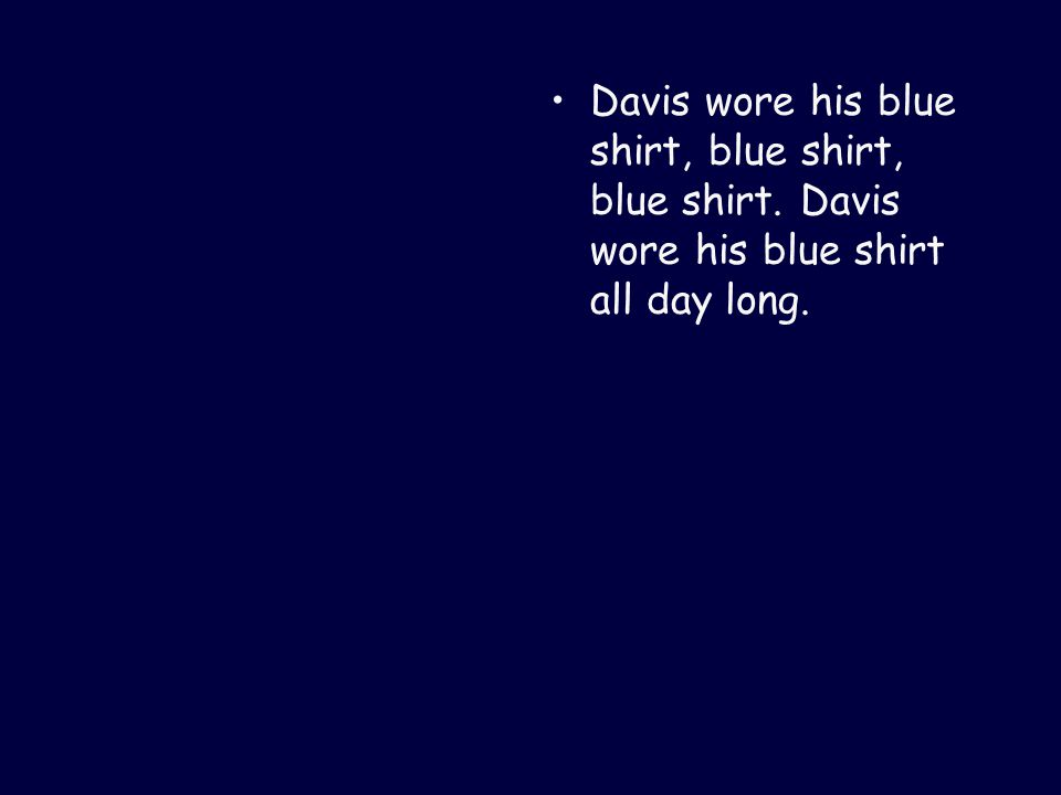 Davis wore his blue shirt, blue shirt, blue shirt. Davis wore his blue shirt all day long.