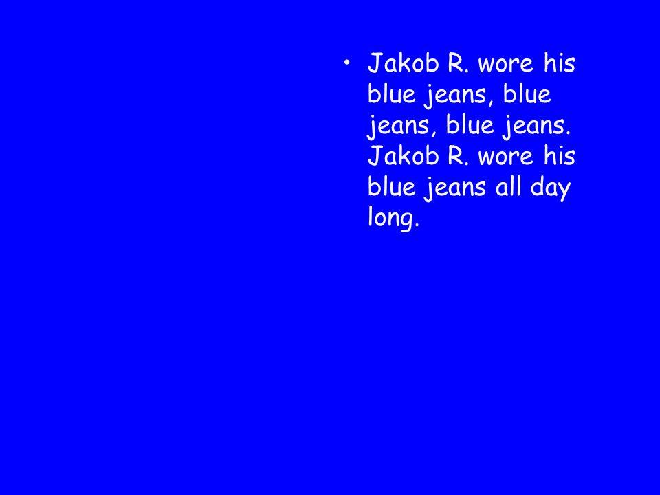 Jakob R. wore his blue jeans, blue jeans, blue jeans. Jakob R. wore his blue jeans all day long.