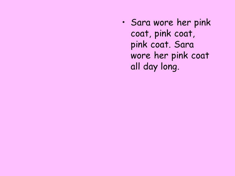 Sara wore her pink coat, pink coat, pink coat. Sara wore her pink coat all day long.