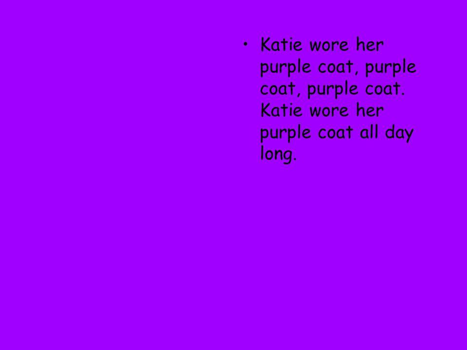 Katie wore her purple coat, purple coat, purple coat. Katie wore her purple coat all day long.