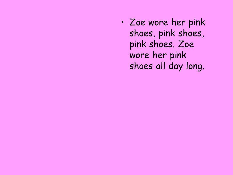 Zoe wore her pink shoes, pink shoes, pink shoes. Zoe wore her pink shoes all day long.