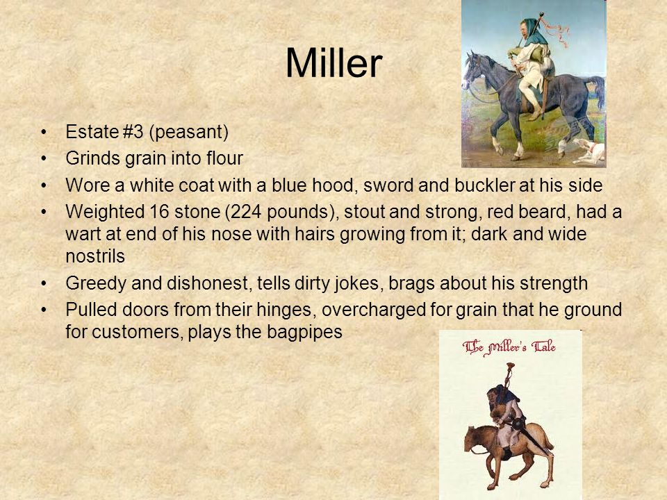 Miller Estate #3 (peasant) Grinds grain into flour Wore a white coat with a blue hood, sword and buckler at his side Weighted 16 stone (224 pounds), s