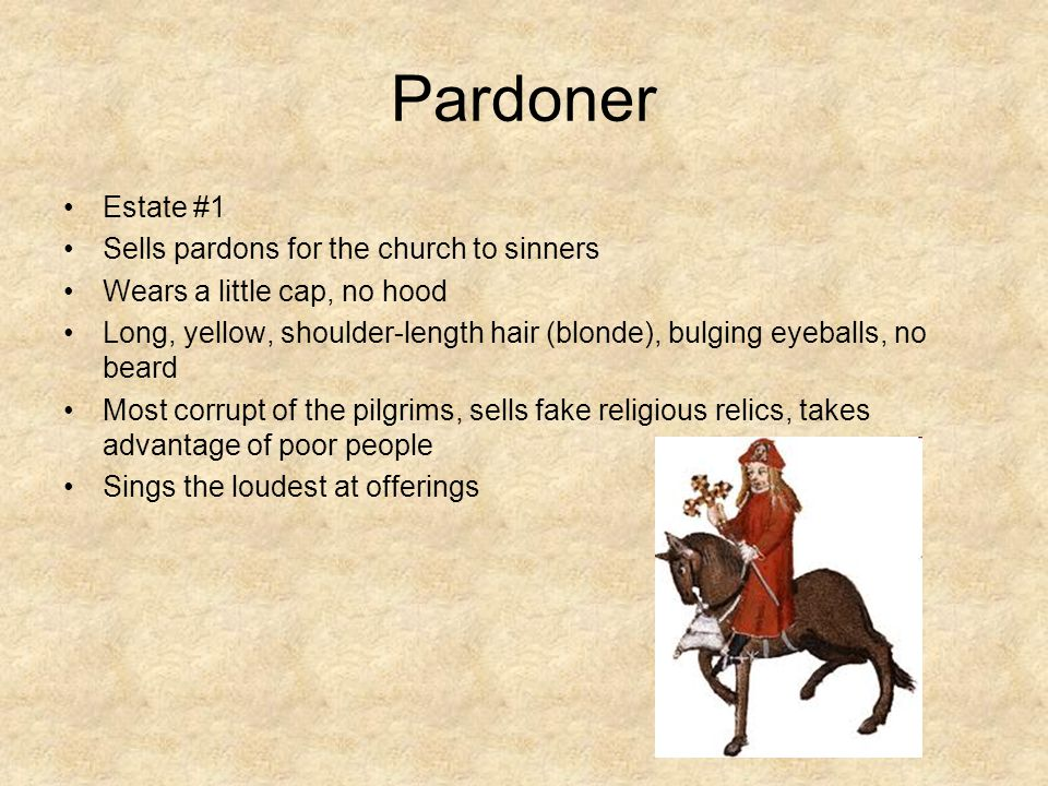 Pardoner Estate #1 Sells pardons for the church to sinners Wears a little cap, no hood Long, yellow, shoulder-length hair (blonde), bulging eyeballs, no beard Most corrupt of the pilgrims, sells fake religious relics, takes advantage of poor people Sings the loudest at offerings