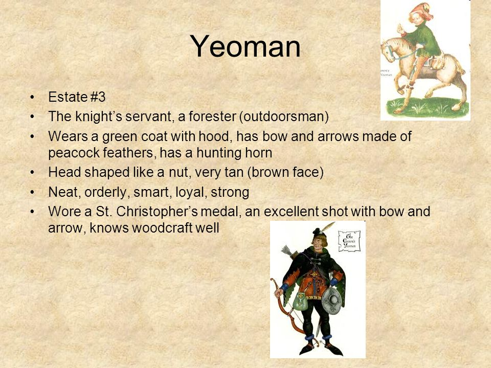 Yeoman Estate #3 The knight's servant, a forester (outdoorsman) Wears a green coat with hood, has bow and arrows made of peacock feathers, has a hunting horn Head shaped like a nut, very tan (brown face) Neat, orderly, smart, loyal, strong Wore a St.