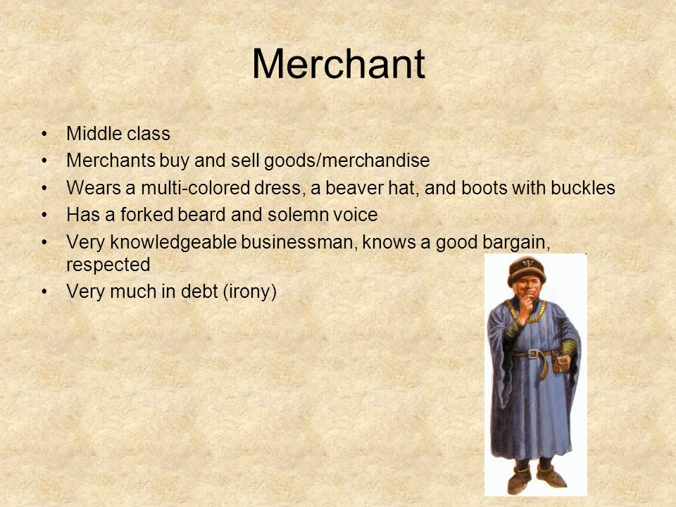 Merchant Middle class Merchants buy and sell goods/merchandise Wears a multi-colored dress, a beaver hat, and boots with buckles Has a forked beard and solemn voice Very knowledgeable businessman, knows a good bargain, respected Very much in debt (irony)