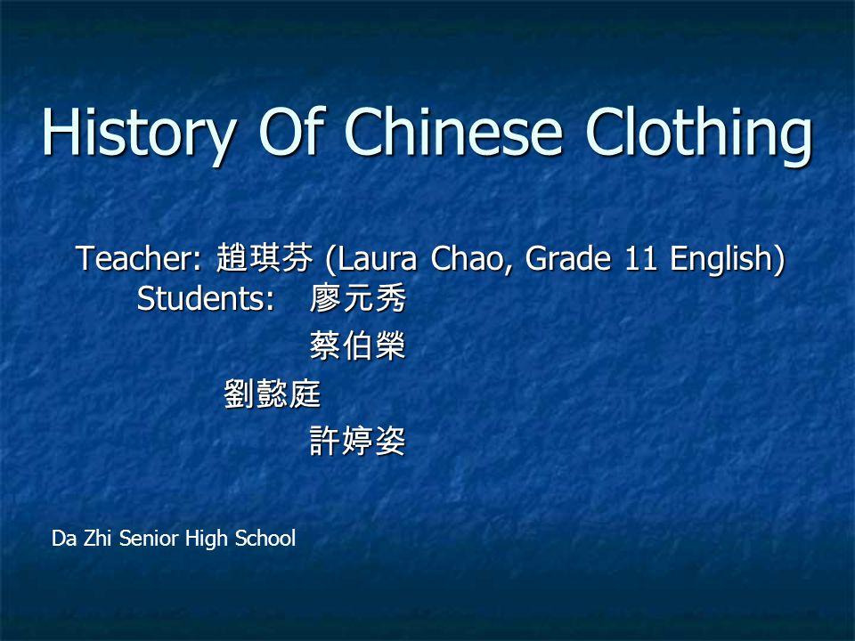 History Of Chinese Clothing Teacher: 趙琪芬 (Laura Chao, Grade 11 English) Students: 廖元秀 Teacher: 趙琪芬 (Laura Chao, Grade 11 English) Students: 廖元秀 蔡伯榮 蔡伯