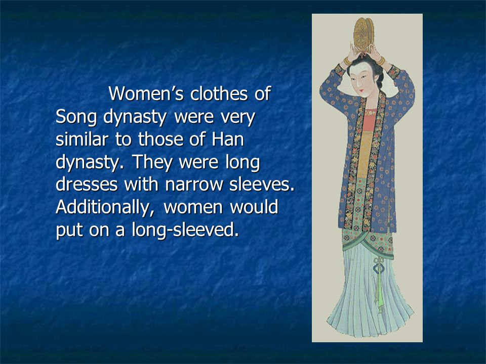 Women's clothes of Song dynasty were very similar to those of Han dynasty. They were long dresses with narrow sleeves. Additionally, women would put o