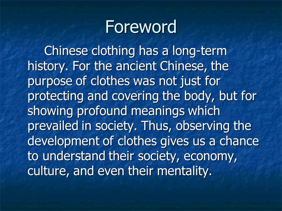 Foreword Chinese clothing has a long-term history. For the ancient Chinese, the purpose of clothes was not just for protecting and covering the body,