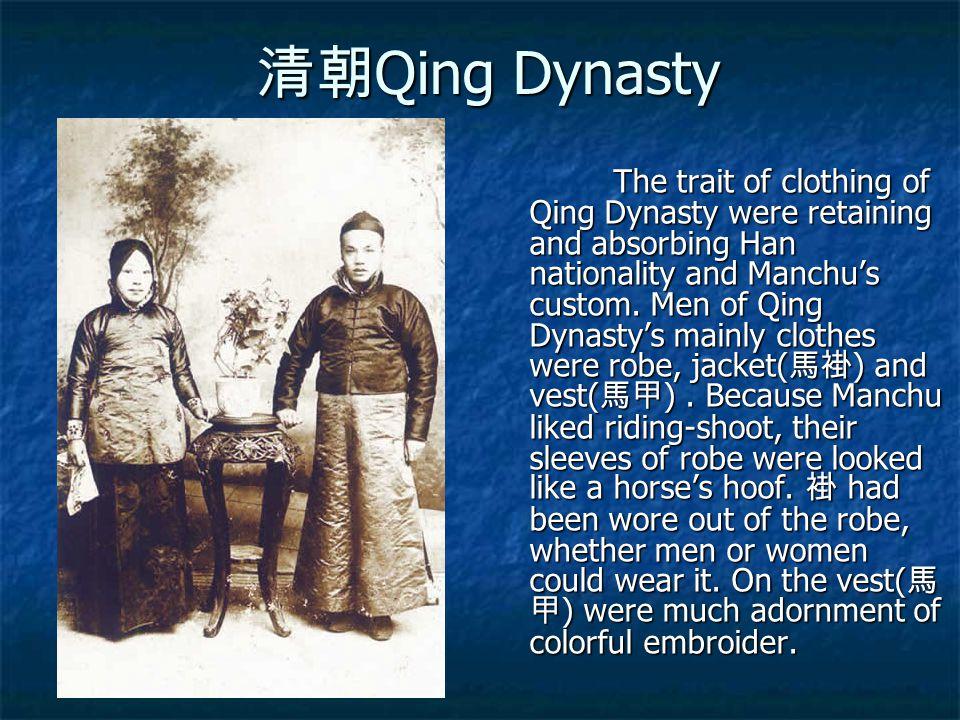 清朝 Qing Dynasty The trait of clothing of Qing Dynasty were retaining and absorbing Han nationality and Manchu's custom. Men of Qing Dynasty's mainly c
