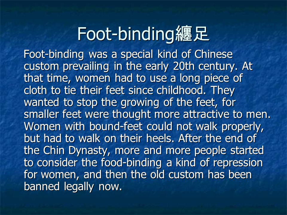 Foot-binding 纏足 Foot-binding was a special kind of Chinese custom prevailing in the early 20th century. At that time, women had to use a long piece of