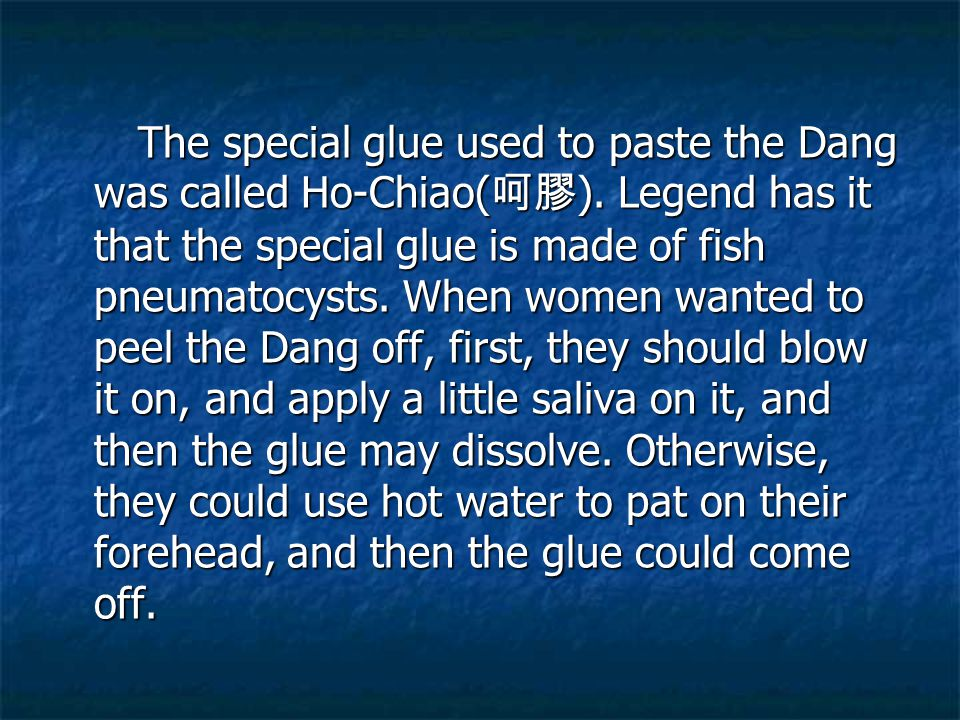 The special glue used to paste the Dang was called Ho-Chiao( 呵膠 ). Legend has it that the special glue is made of fish pneumatocysts. When women wante