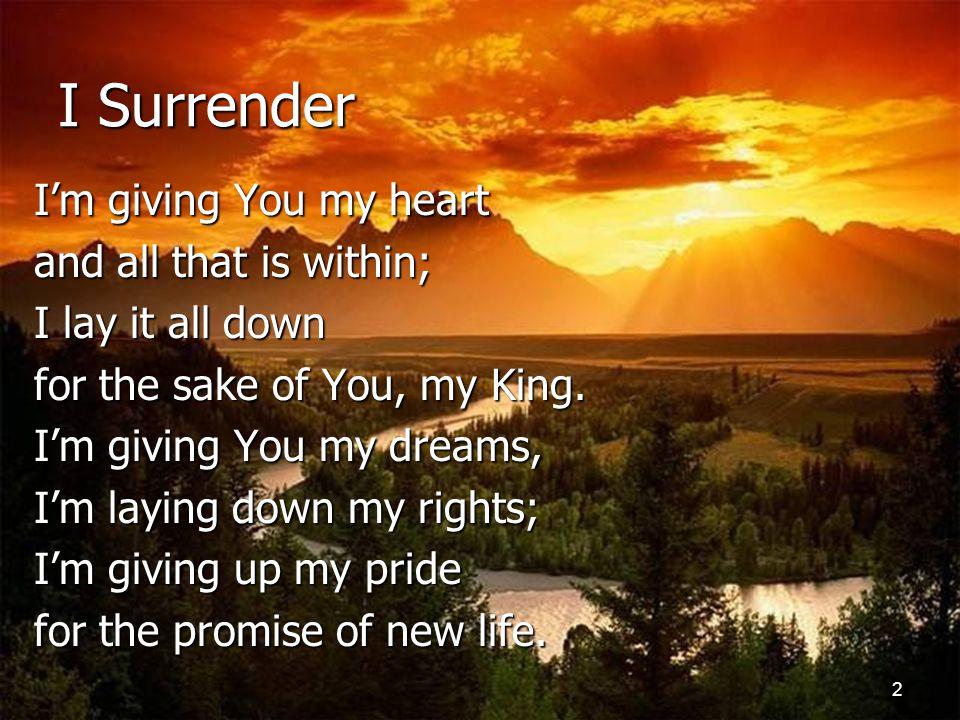 3 I Surrender I surrender all to You, All to You And I surrender all to You, All to You.