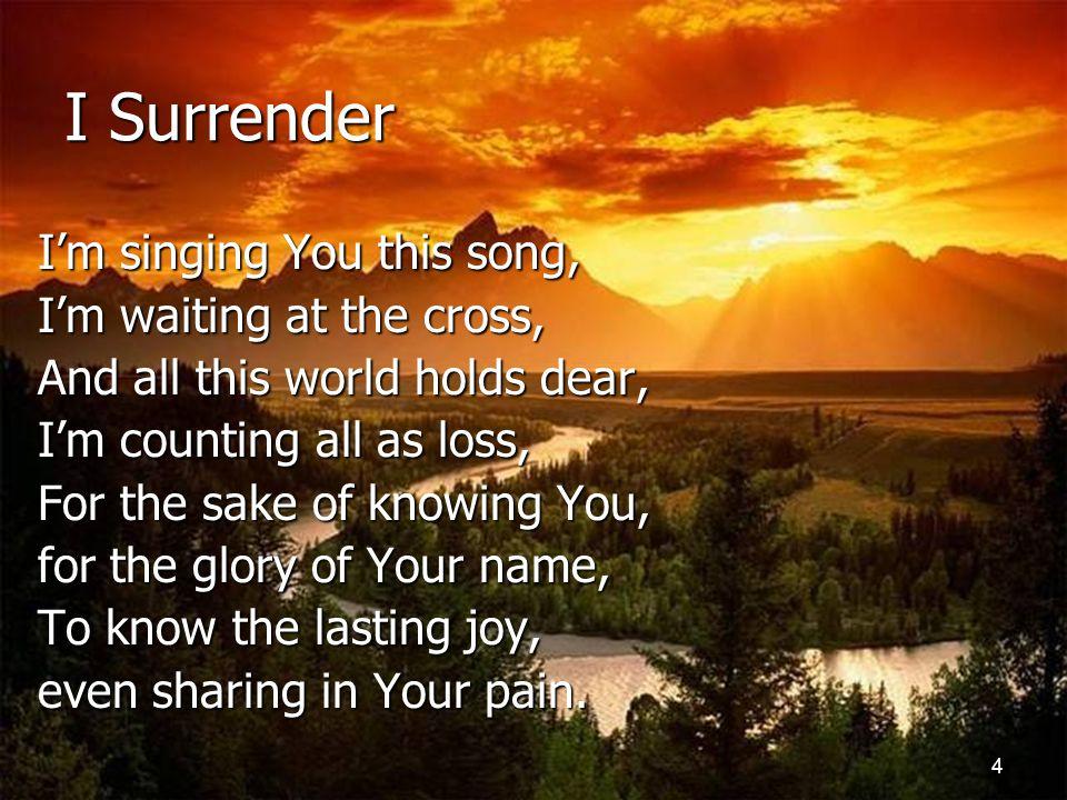 5 I Surrender I surrender all to You, All to You And I surrender all to You, All to You.