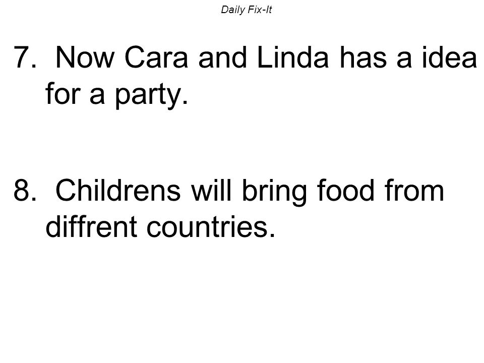 Daily Fix-It 7. Now Cara and Linda has a idea for a party. 8. Childrens will bring food from diffrent countries.