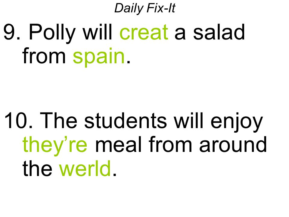 Daily Fix-It 9. Polly will creat a salad from spain. 10. The students will enjoy they're meal from around the werld.