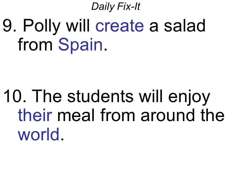 Daily Fix-It 9. Polly will create a salad from Spain. 10. The students will enjoy their meal from around the world.