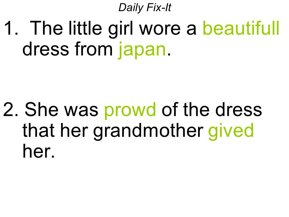 Daily Fix-It 1. The little girl wore a beautifull dress from japan. 2. She was prowd of the dress that her grandmother gived her.