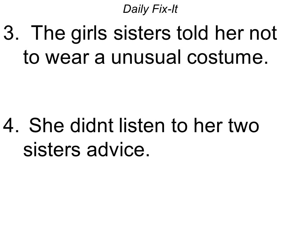 Daily Fix-It 3. The girls sisters told her not to wear a unusual costume. 4. She didnt listen to her two sisters advice.