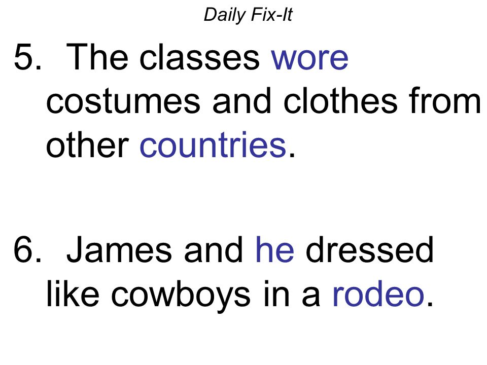 Daily Fix-It 5. The classes wore costumes and clothes from other countries. 6. James and he dressed like cowboys in a rodeo.