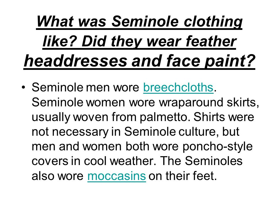 What was Seminole clothing like? Did they wear feather headdresses and face paint? Seminole men wore breechcloths. Seminole women wore wraparound skir