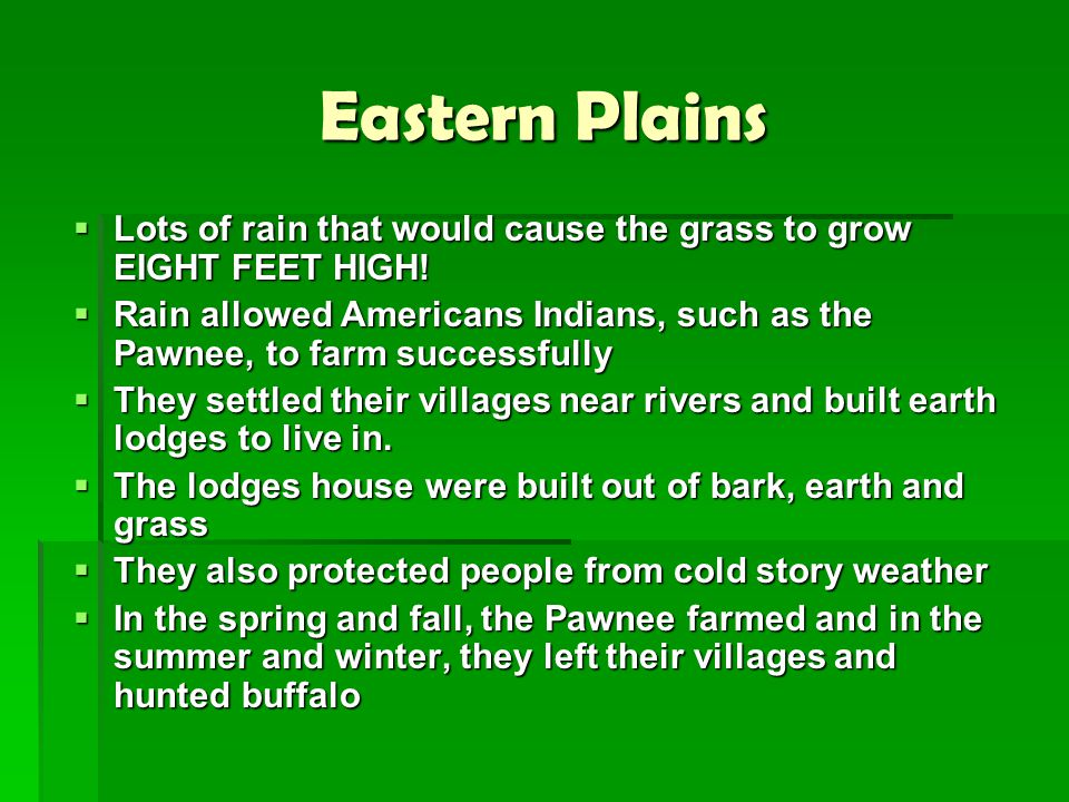 Eastern Plains  Lots of rain that would cause the grass to grow EIGHT FEET HIGH!  Rain allowed Americans Indians, such as the Pawnee, to farm succes