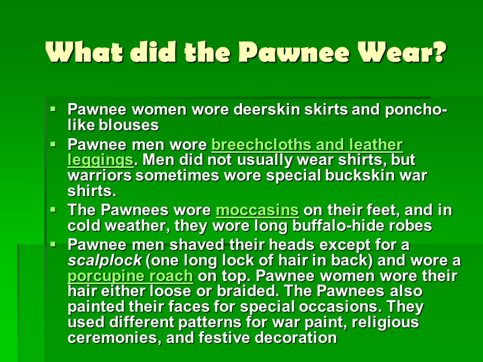 What did the Pawnee Wear?  Pawnee women wore deerskin skirts and poncho- like blouses  Pawnee men wore breechcloths and leather leggings. Men did no