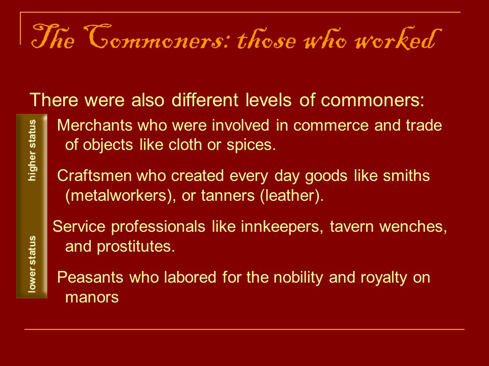 The Commoners: those who worked There were also different levels of commoners: Merchants who were involved in commerce and trade of objects like cloth or spices.