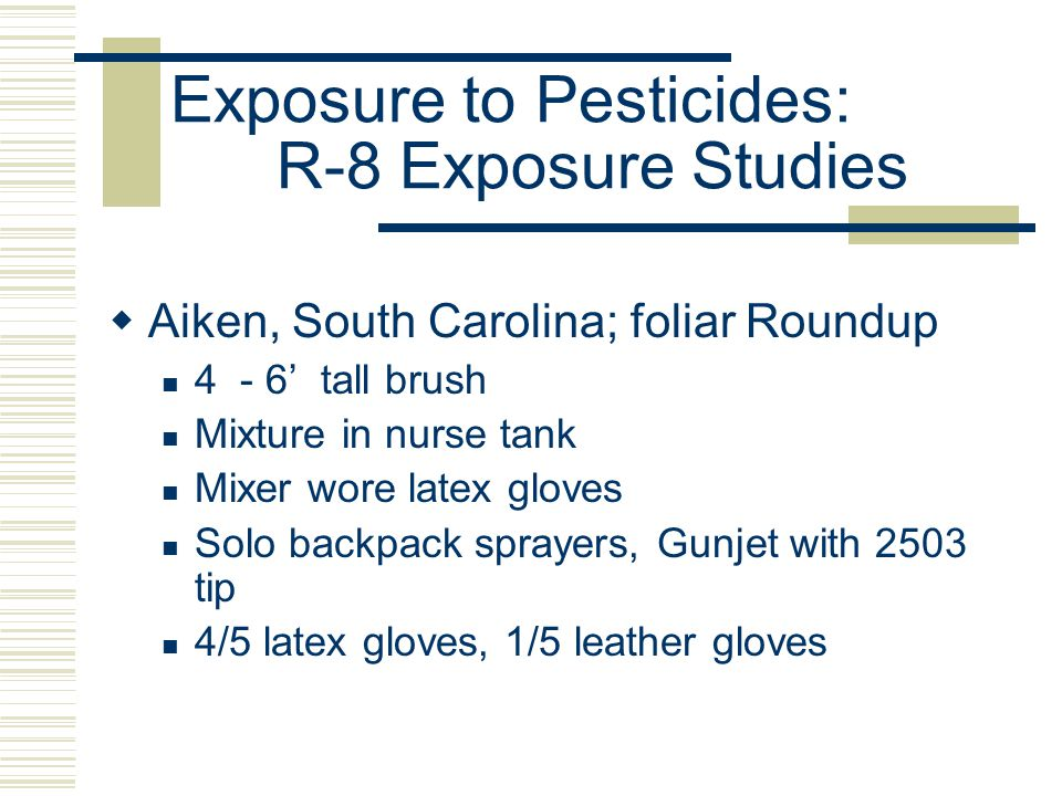 Exposure to Pesticides: R-8 Exposure Studies  Aiken, South Carolina; foliar Roundup 4 - 6' tall brush Mixture in nurse tank Mixer wore latex gloves Solo backpack sprayers, Gunjet with 2503 tip 4/5 latex gloves, 1/5 leather gloves