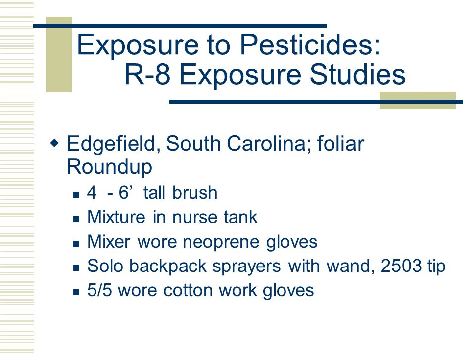 Exposure to Pesticides: R-8 Exposure Studies  Edgefield, South Carolina; foliar Roundup 4 - 6' tall brush Mixture in nurse tank Mixer wore neoprene gloves Solo backpack sprayers with wand, 2503 tip 5/5 wore cotton work gloves