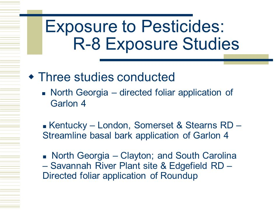 Exposure to Pesticides: R-8 Exposure Studies  Three studies conducted North Georgia – directed foliar application of Garlon 4 North Georgia – Clayton; and South Carolina – Savannah River Plant site & Edgefield RD – Directed foliar application of Roundup Kentucky – London, Somerset & Stearns RD – Streamline basal bark application of Garlon 4