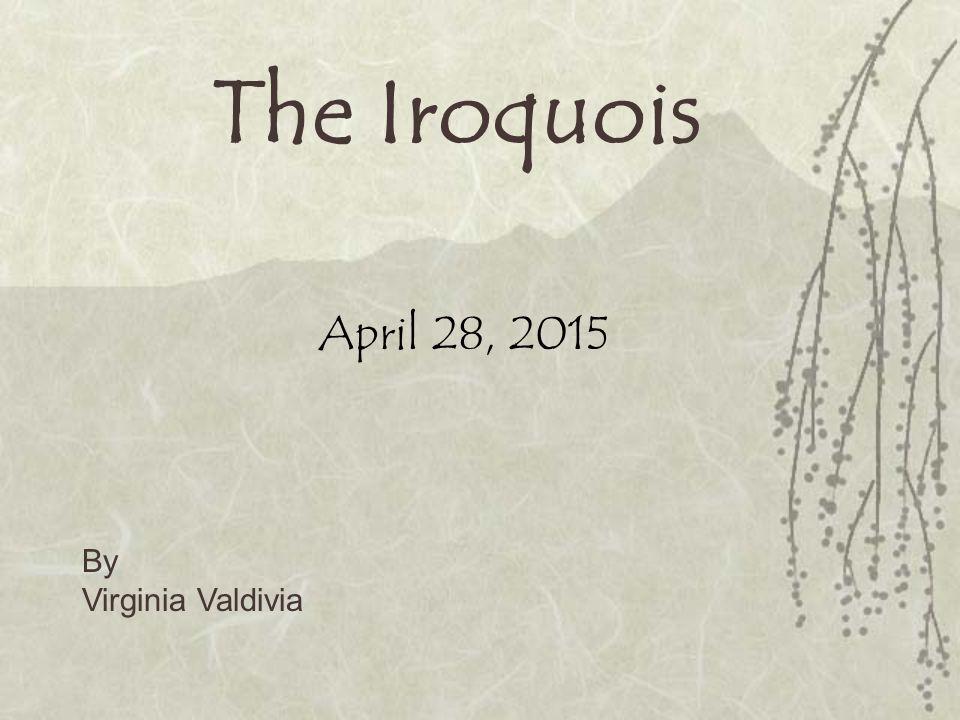 The Iroquois April 28, 2015 By Virginia Valdivia