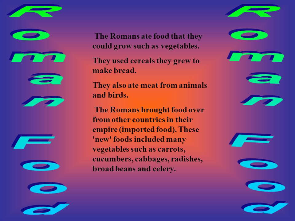 The Romans ate food that they could grow such as vegetables.