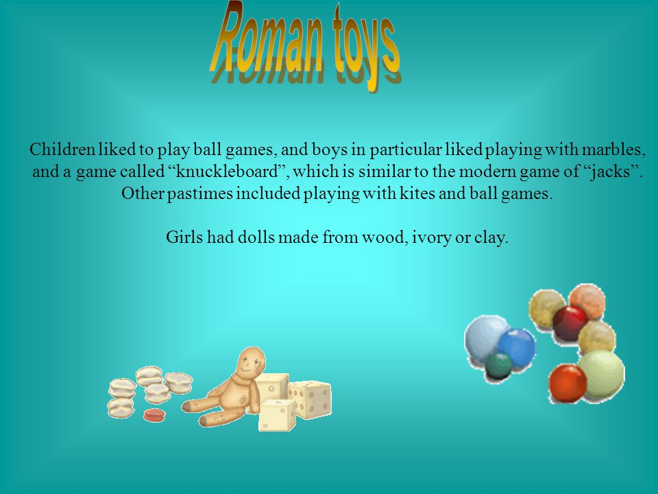 """Children liked to play ball games, and boys in particular liked playing with marbles, and a game called """"knuckleboard"""", which is similar to the modern"""