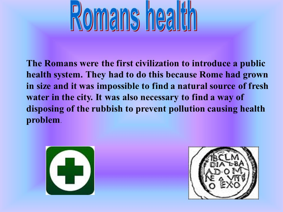 The Romans were the first civilization to introduce a public health system. They had to do this because Rome had grown in size and it was impossible t