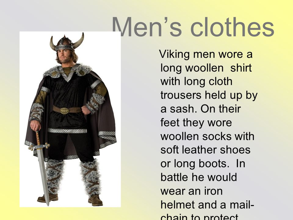 Men's clothes Viking men wore a long woollen shirt with long cloth trousers held up by a sash.