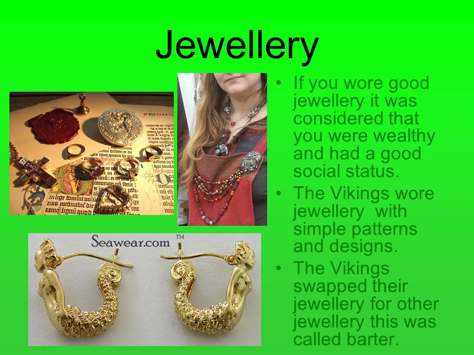 Jewellery If you wore good jewellery it was considered that you were wealthy and had a good social status.