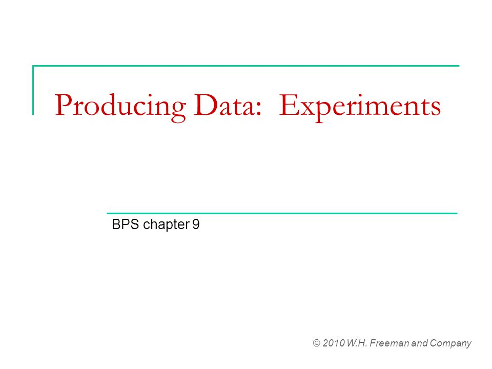 Producing Data: Experiments BPS chapter 9 © 2010 W.H. Freeman and Company